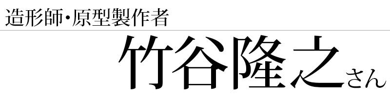造形師・原型製作者の竹谷隆之さん
